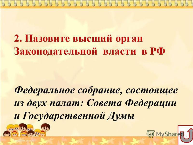 2. Назовите высший орган Законодательной власти в РФ Федеральное собрание, состоящее из двух палат: Совета Федерации и Государственной Думы