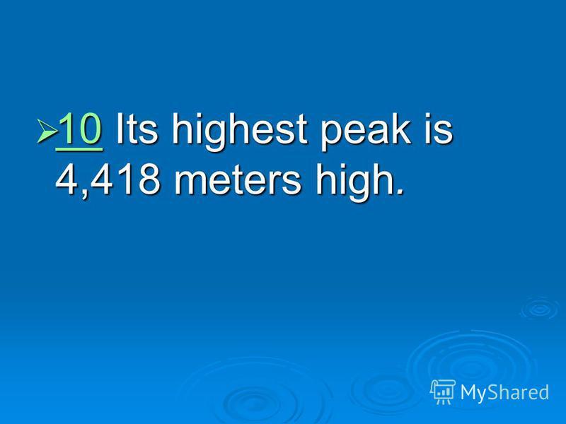 10 Its highest peak is 4,418 meters high. 10 Its highest peak is 4,418 meters high. 10