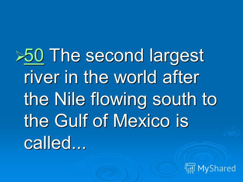 50 The second largest river in the world after the Nile flowing south to the Gulf of Mexico is called... 50 The second largest river in the world after the Nile flowing south to the Gulf of Mexico is called... 50