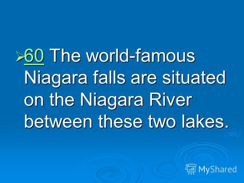 60 The world-famous Niagara falls are situated on the Niagara River between these two lakes. 60 The world-famous Niagara falls are situated on the Niagara River between these two lakes. 60