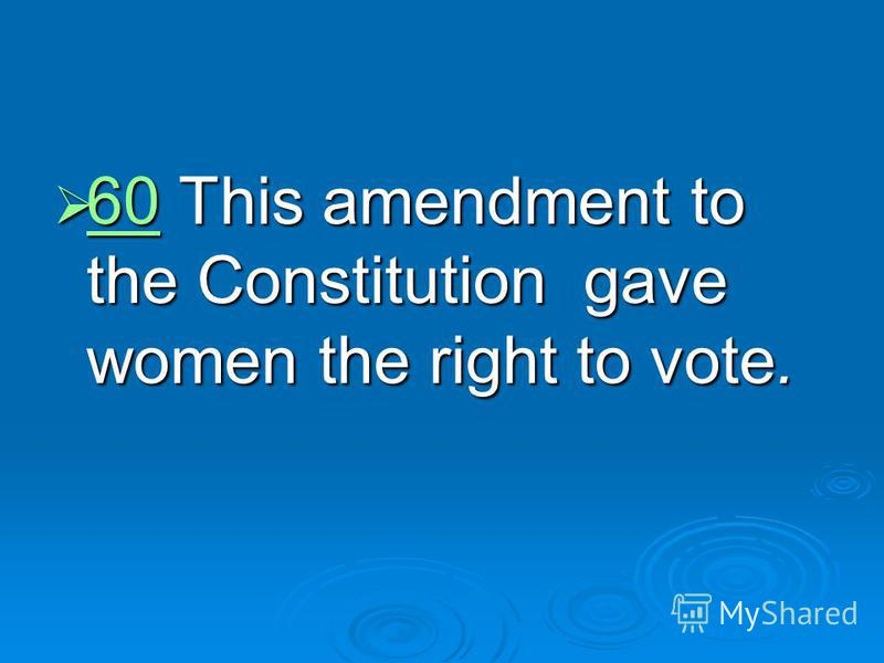 60 This amendment to the Constitution gave women the right to vote. 60 This amendment to the Constitution gave women the right to vote. 60