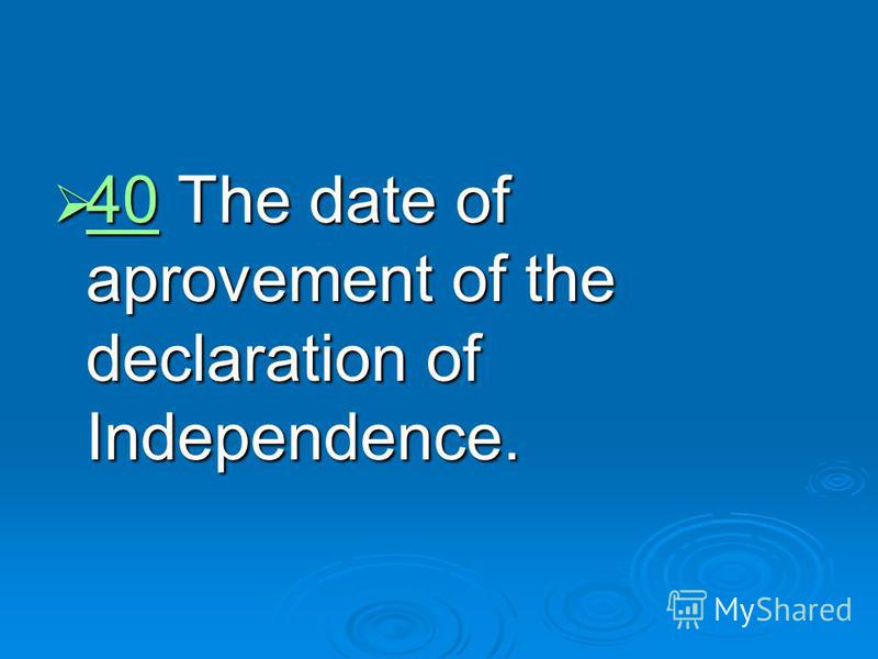 40 The date of aprovement of the declaration of Independence. 40 The date of aprovement of the declaration of Independence. 40