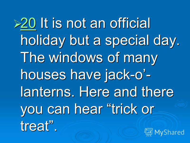 20 It is not an official holiday but a special day. The windows of many houses have jack-o- lanterns. Here and there you can hear trick or treat. 20 It is not an official holiday but a special day. The windows of many houses have jack-o- lanterns. He