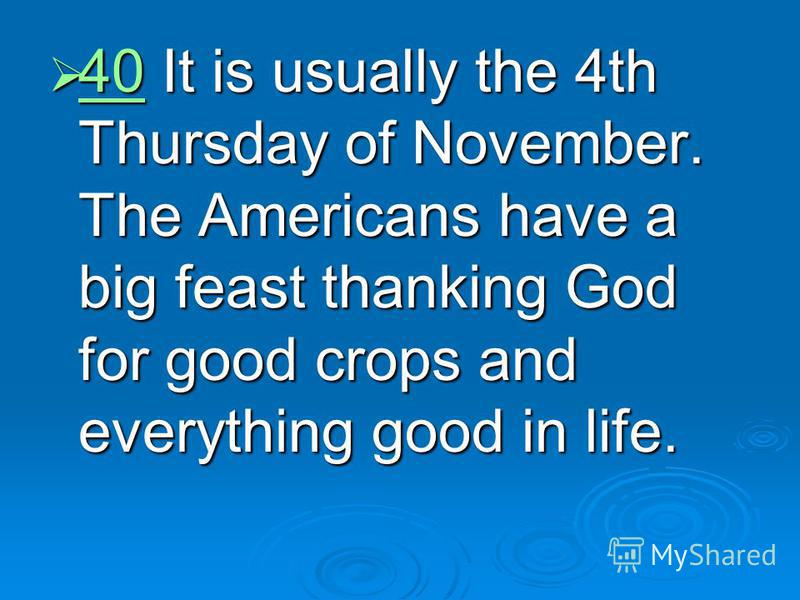 40 It is usually the 4th Thursday of November. The Americans have a big feast thanking God for good crops and everything good in life. 40 It is usually the 4th Thursday of November. The Americans have a big feast thanking God for good crops and every