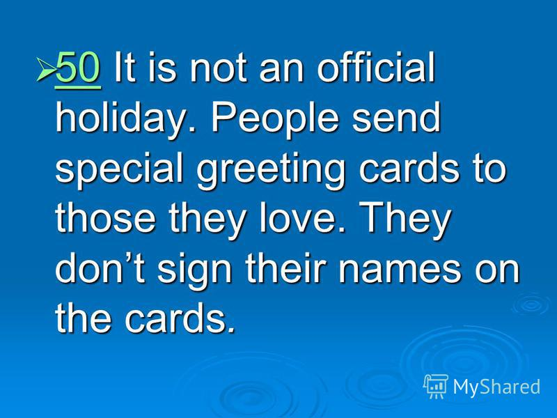 50 It is not an official holiday. People send special greeting cards to those they love. They dont sign their names on the cards. 50 It is not an official holiday. People send special greeting cards to those they love. They dont sign their names on t