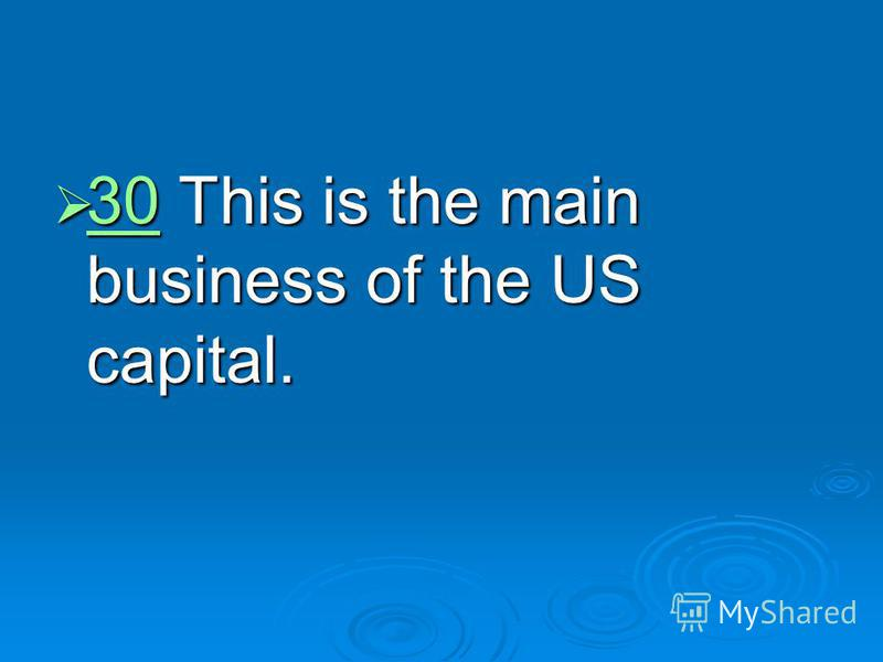 30 This is the main business of the US capital. 30 This is the main business of the US capital. 30