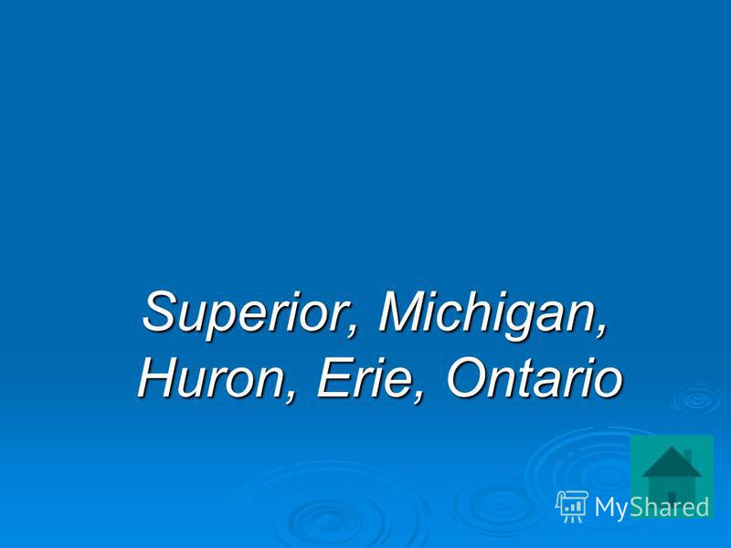 Superior, Michigan, Huron, Erie, Ontario Superior, Michigan, Huron, Erie, Ontario