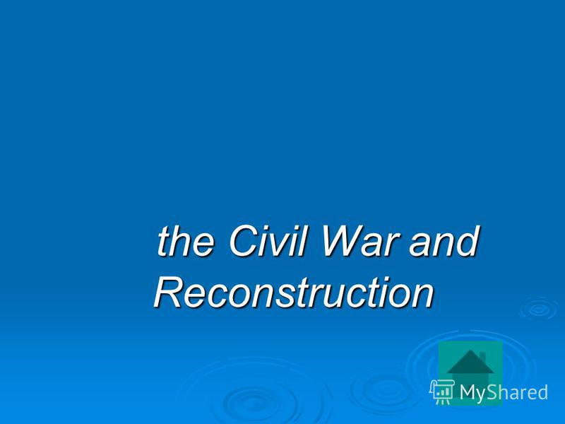 the Civil War and Reconstruction the Civil War and Reconstruction