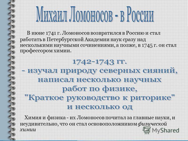В июне 1741 г. Ломоносов возвратился в Россию и стал работать в Петербургской Академии наук сразу над несколькими научными сочинениями, а позже, в 1745 г. он стал профессором химии. Химия и физика - их Ломоносов почитал за главные науки, и неудивител
