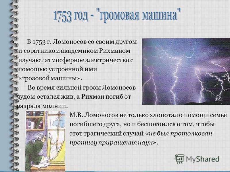 В 1753 г. Ломоносов со своим другом и соратником академиком Рихманом изучают атмосферное электричество с помощью устроенной ими «грозовой машины». Во время сильной грозы Ломоносов чудом остался жив, а Рихман погиб от разряда молнии. М.В. Ломоносов не
