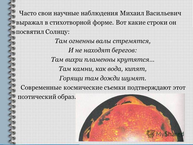 Часто свои научные наблюдения Михаил Васильевич выражал в стихотворной форме. Вот какие строки он посвятил Солнцу: Там огненный валы стремятся, И не находят берегов: Там вихри пламенны крутятся… Там камни, как вода, кипят, Горящи там дожди шумят. Сов