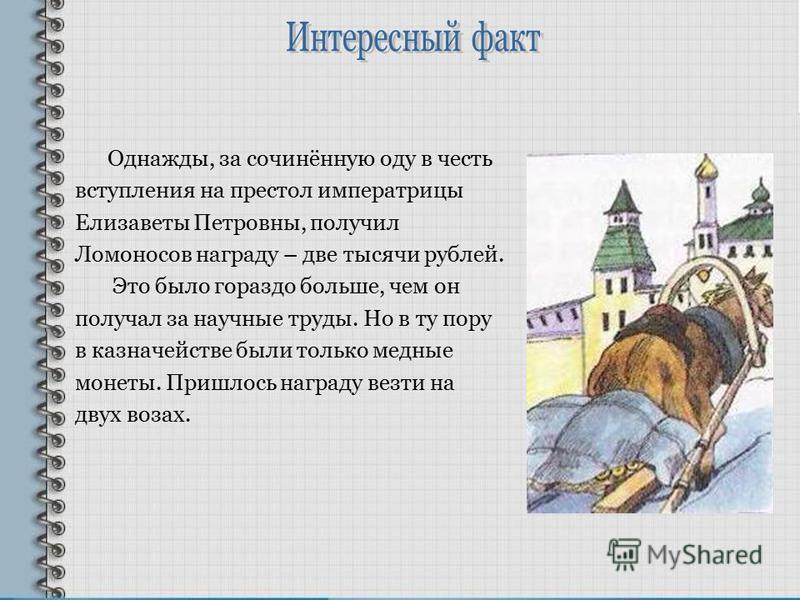 Однажды, за сочинённую оду в честь вступления на престол императрицы Елизаветы Петровны, получил Ломоносов награду – две тысячи рублей. Это было гораздо больше, чем он получал за научные труды. Но в ту пору в казначействе были только медные монеты. П
