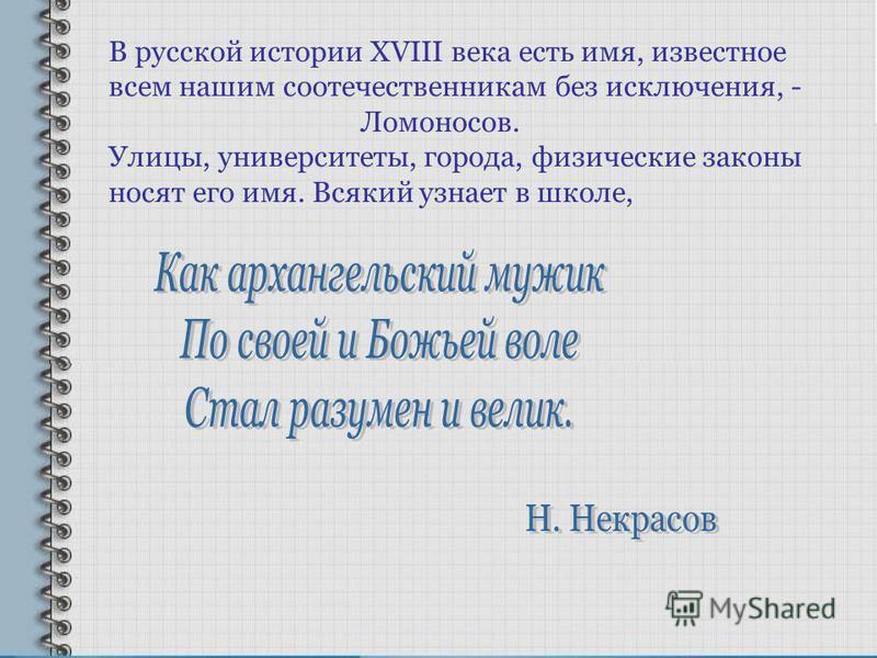 В русской истории XVIII века есть имя, известное всем нашим соотечественникам без исключения, - Ломоносов. Улицы, университеты, города, физические законы носят его имя. Всякий узнает в школе,
