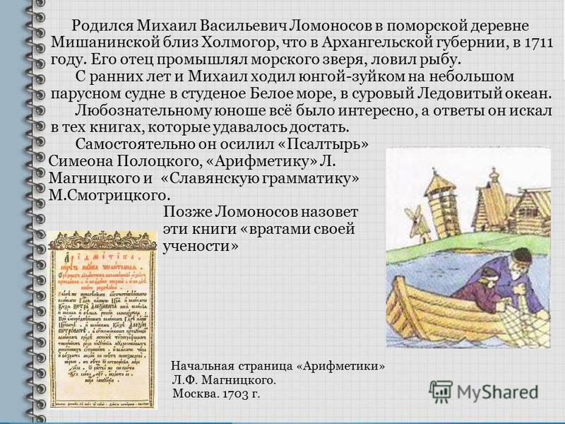 Родился Михаил Васильевич Ломоносов в поморской деревне Мишанинской близ Холмогор, что в Архангельской губернии, в 1711 году. Его отец промышлял морского зверя, ловил рыбу. С ранних лет и Михаил ходил юнгой-зуйком на небольшом парусном судне в студен