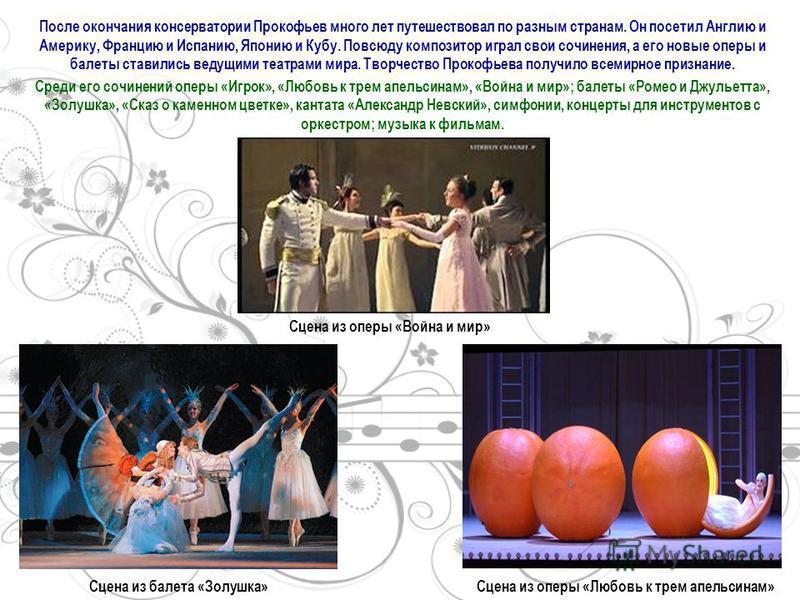 После окончания консерватории Прокофьев много лет путешествовал по разным странам. Он посетил Англию и Америку, Францию и Испанию, Японию и Кубу. Повсюду композитор играл свои сочинения, а его новые оперы и балеты ставились ведущими театрами мира. Тв