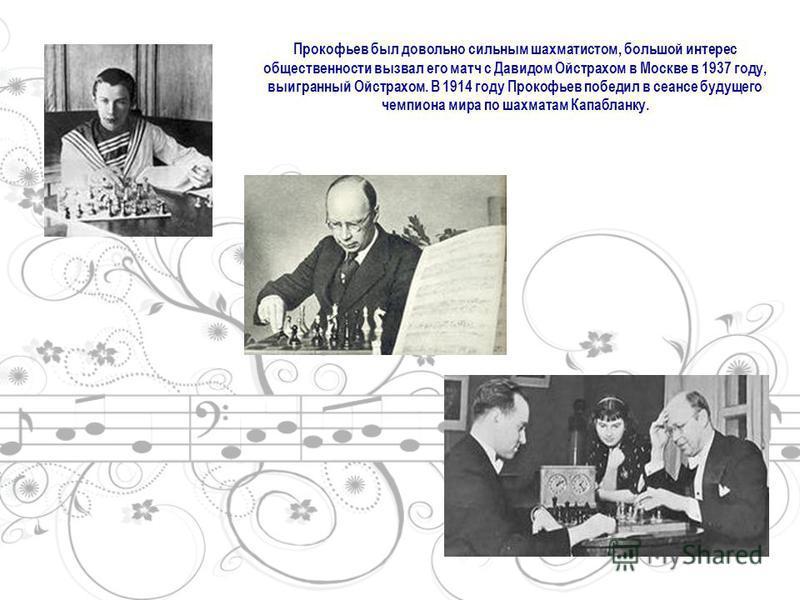 Прокофьев был довольно сильным шахматистом, большой интерес общественности вызвал его матч с Давидом Ойстрахом в Москве в 1937 году, выигранный Ойстрахом. В 1914 году Прокофьев победил в сеансе будущего чемпиона мира по шахматам Капабланку.