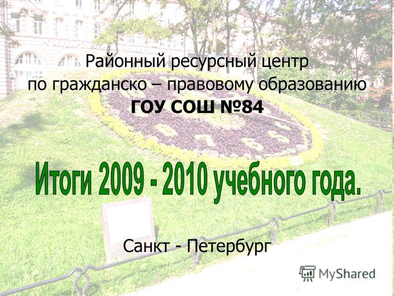 Районный ресурсный центр по гражданско – правовому образованию ГОУ СОШ 84 Санкт - Петербург