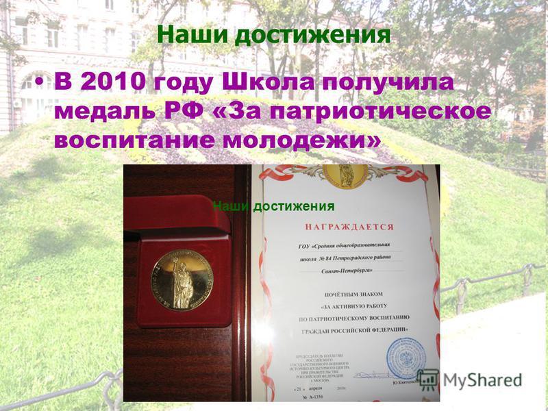 Наши достижения В 2010 году Школа получила медаль РФ «За патриотическое воспитание молодежи» Наши достижения