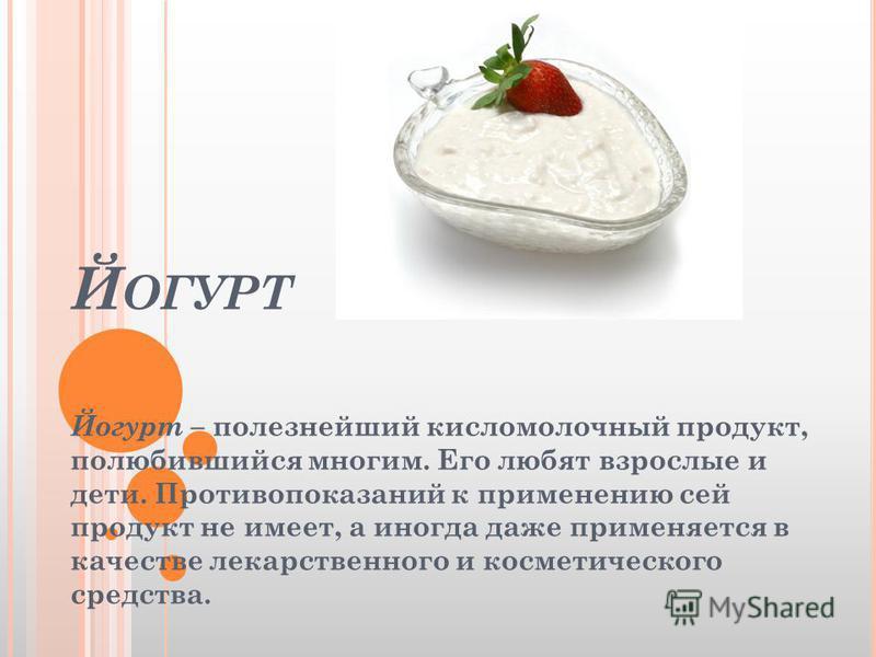 Й ОГУРТ Йогурт – полезнейший кисломолочный продукт, полюбившийся многим. Его любят взрослые и дети. Противопоказаний к применению сей продукт не имеет, а иногда даже применяется в качестве лекарственного и косметического средства.