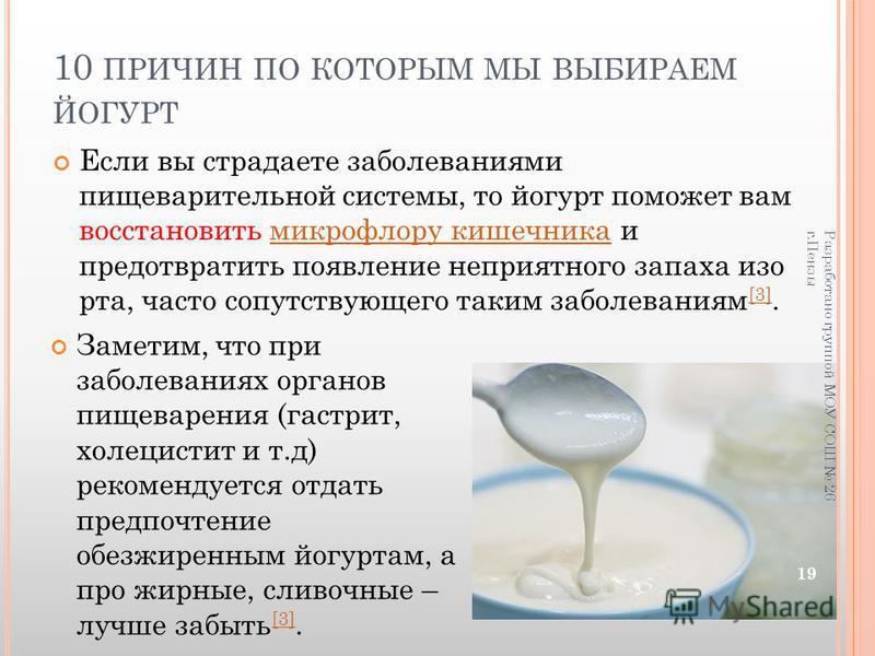 10 ПРИЧИН ПО КОТОРЫМ МЫ ВЫБИРАЕМ ЙОГУРТ Если вы страдаете заболеваниями пищеварительной системы, то йогурт поможет вам восстановить микрофлору кишечника и предотвратить появление неприятного запаха изо рта, часто сопутствующего таким заболеваниям [3]