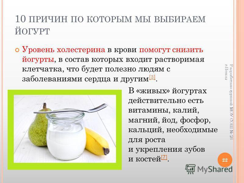 10 ПРИЧИН ПО КОТОРЫМ МЫ ВЫБИРАЕМ ЙОГУРТ Уровень холестерина в крови помогут снизить йогурты, в состав которых входит растворимая клетчатка, что будет полезно людям с заболеваниями сердца и другим [3]. [3] В «живых» йогуртах действительно есть витамин