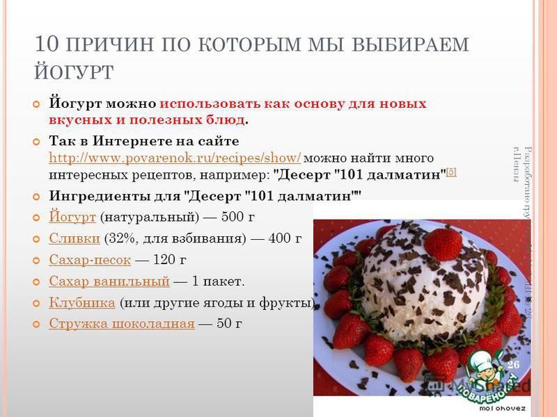 10 ПРИЧИН ПО КОТОРЫМ МЫ ВЫБИРАЕМ ЙОГУРТ Йогурт можно использовать как основу для новых вкусных и полезных блюд. Так в Интернете на сайте http://www.povarenok.ru/recipes/show/ можно найти много интересных рецептов, например: