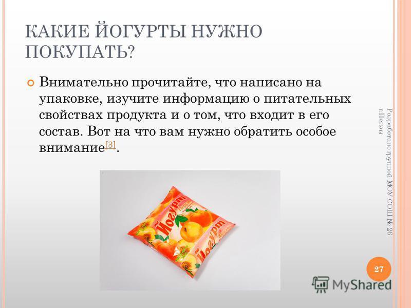 КАКИЕ ЙОГУРТЫ НУЖНО ПОКУПАТЬ? Внимательно прочитайте, что написано на упаковке, изучите информацию о питательных свойствах продукта и о том, что входит в его состав. Вот на что вам нужно обратить особое внимание [3]. [3] Разработано группой МОУ СОШ 2