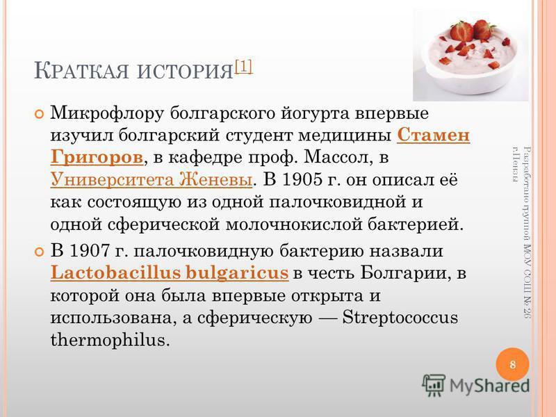 К РАТКАЯ ИСТОРИЯ [1] [1] Микрофлору болгарского йогурта впервые изучил болгарский студент медицины Стамен Григоров, в кафедре проф. Массол, в Университета Женевы. В 1905 г. он описал её как состоящую из одной палочковидной и одной сферической молочно
