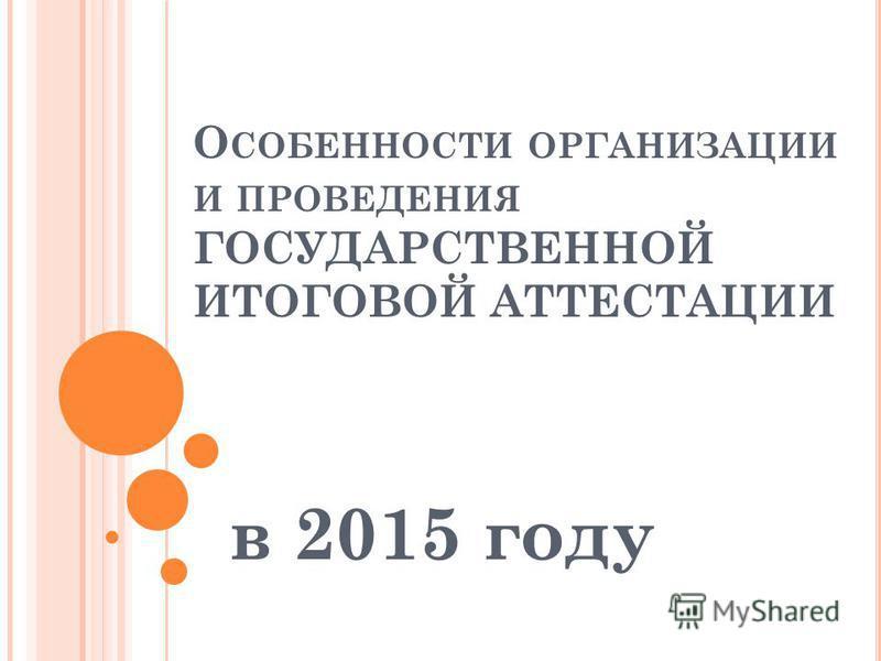 О СОБЕННОСТИ ОРГАНИЗАЦИИ И ПРОВЕДЕНИЯ ГОСУДАРСТВЕННОЙ ИТОГОВОЙ АТТЕСТАЦИИ в 2015 году