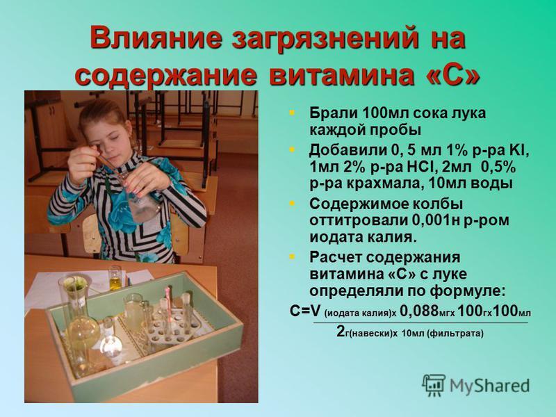 Брали 100 мл сока лука каждой пробы Добавили 0, 5 мл 1% р-ра KI, 1 мл 2% р-ра HCl, 2 мл 0,5% р-ра крахмала, 10 мл воды Содержимое колбы оттитровали 0,001 н р-ром иодата калия. Расчет содержания витамина «С» с луке определяли по формуле: С=V (иодата к