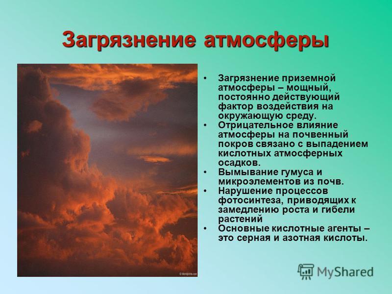 Загрязнение атмосферы Загрязнение приземной атмосферы – мощный, постоянно действующий фактор воздействия на окружающую среду. Отрицательное влияние атмосферы на почвенный покров связано с выпадением кислотных атмосферных осадков. Вымывание гумуса и м