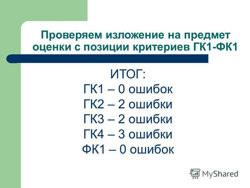 Проверяем изложение на предмет оценки с позиции критериев ГК1-ФК1 ИТОГ: ГК1 – 0 ошибок ГК2 – 2 ошибки ГК3 – 2 ошибки ГК4 – 3 ошибки ФК1 – 0 ошибок