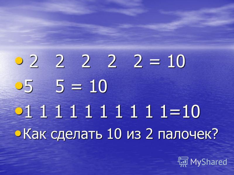 2 5 1 3 2 4 = 10 2 5 1 3 2 4 = 10 Как сделать 10 из 2 палочек? Как сделать 10 из 2 палочек?