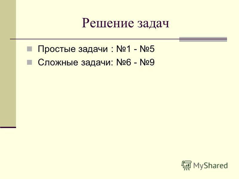 Решение задач Простые задачи : 1 - 5 Сложные задачи: 6 - 9