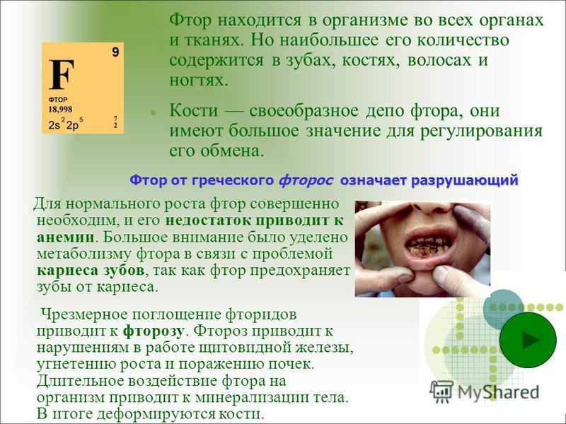 Фтор находится в организме во всех органах и тканях. Но наибольшее его количество содержится в зубах, костях, волосах и ногтях. Кости своеобразное депо фтора, они имеют большое значение для регулирования его обмена. Для нормального роста фтор соверше