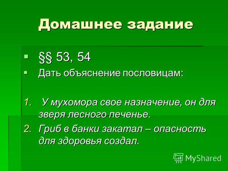 Домашнее задание §§ 53, 54 §§ 53, 54 Дать объяснение пословицам: Дать объяснение пословицам: 1. У мухомора свое назначение, он для зверя лесного печенье. 2. Гриб в банки закатал – опасность для здоровья создал.