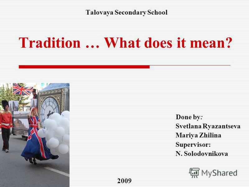 Done by: Svetlana Ryazantseva Mariya Zhilina Supervisor: N. Solodovnikova 2009 Talovaya Secondary School Tradition … What does it mean?