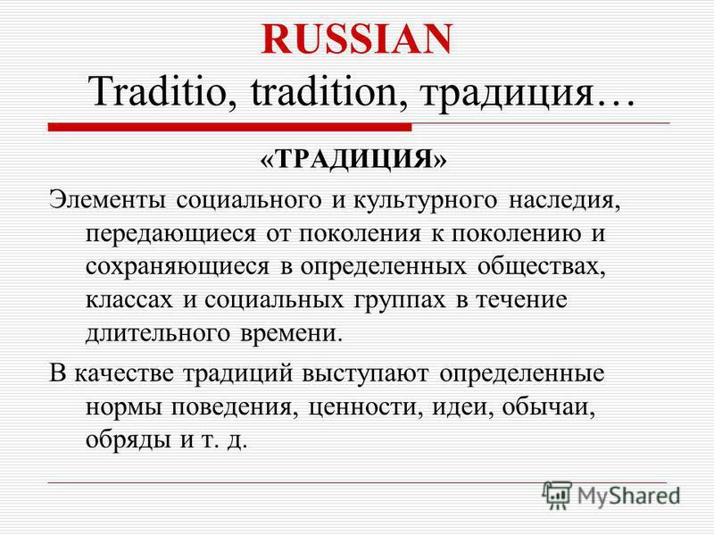 RUSSIAN Traditio, tradition, традиция… «ТРАДИЦИЯ» Элементы социального и культурного наследия, передающиеся от поколения к поколению и сохраняющиеся в определенных обществах, классах и социальных группах в течение длительного времени. В качестве трад
