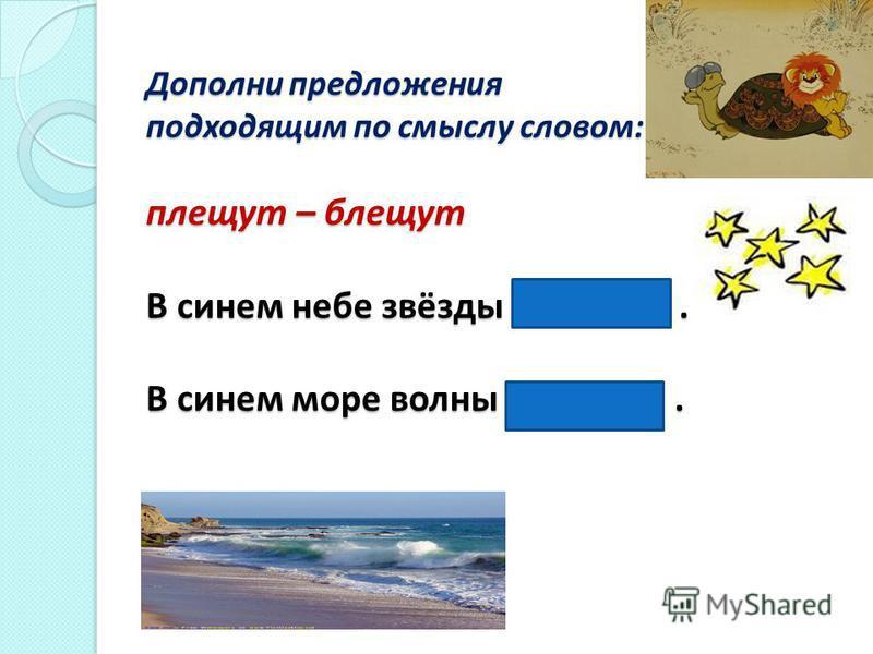 Дополни предложения подходящим по смыслу словом: плещут – блещут В синем небе звёзды блещут. В синем море волны плещут.