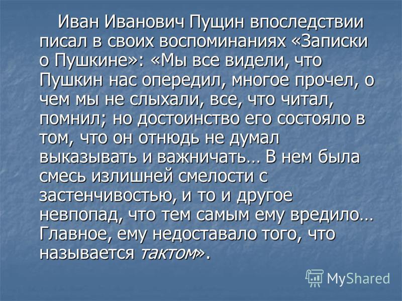Иван Иванович Пущин впоследствии писал в своих воспоминаниях «Записки о Пушкине»: «Мы все видели, что Пушкин нас опередил, многое прочел, о чем мы не слыхали, все, что читал, помнил; но достоинство его состояло в том, что он отнюдь не думал выказыват