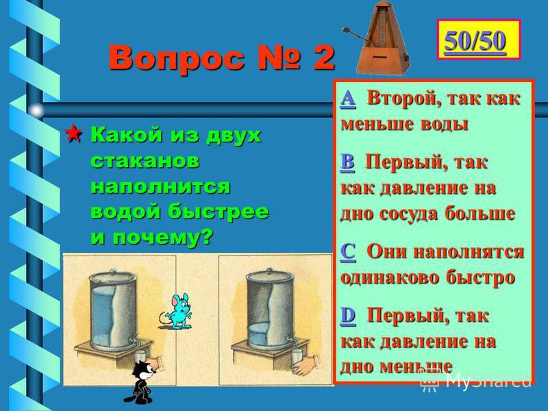 Вопрос 2 Вопрос 2 Какой из двух стаканов наполнится водой быстрее и почему?Какой из двух стаканов наполнится водой быстрее и почему? 50/50 АААА Второй, так как меньше воды ВВВВ Первый, так как давление на дно сосуда больше СССС Они наполнятся одинако