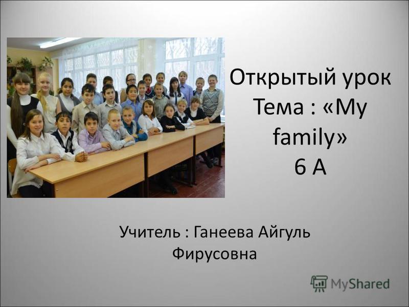 Открытый урок Тема : «My family» 6 А Учитель : Ганеева Айгуль Фирусовна