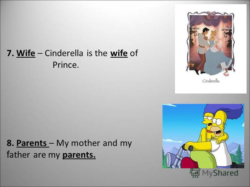 7. Wife – Cinderella is the wife of Prince. 8. Parents – My mother and my f ather are my parents.
