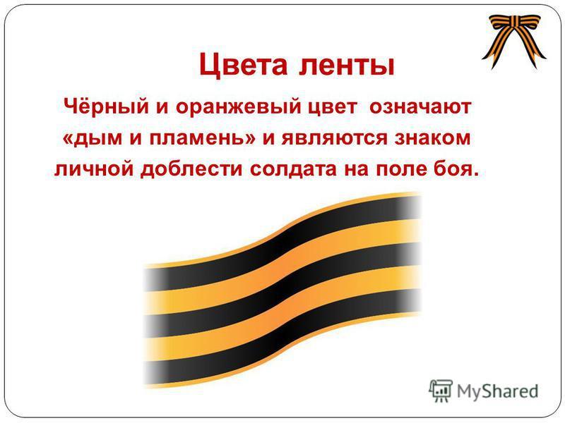 Цвета ленты Чёрный и оранжевый цвет означают «дым и пламень» и являются знаком личной доблести солдата на поле боя. http://i02.fsimg.ru/6/tlog_box/1627/162784 5.jpg