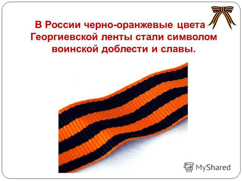 В России черно-оранжевые цвета Георгиевской ленты стали символом воинской доблести и славы. http://www.chelsi.ru/uploads/posts/2010- 04/1271664268_1.jpg