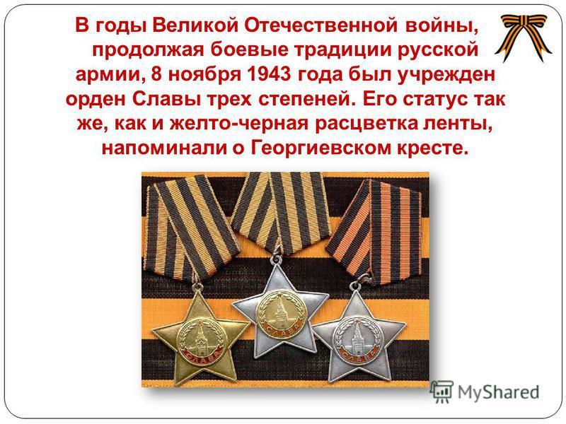В годы Великой Отечественной войны, продолжая боевые традиции русской армии, 8 ноября 1943 года был учрежден орден Славы трех степеней. Его статус так же, как и желто-черная расцветка ленты, напоминали о Георгиевском кресте.