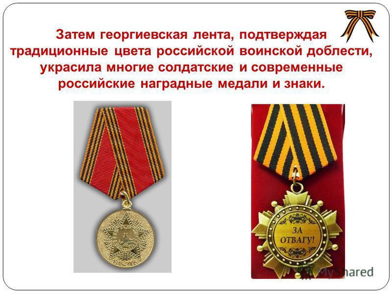 Затем георгиевская лента, подтверждая традиционные цвета российской воинской доблести, украсила многие солдатские и современные российские наградные медали и знаки.