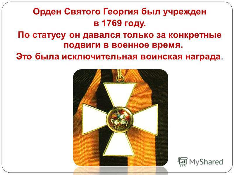 Орден Святого Георгия был учрежден в 1769 году. По статусу он давался только за конкретные подвиги в военное время. Это была исключительная воинская награда.
