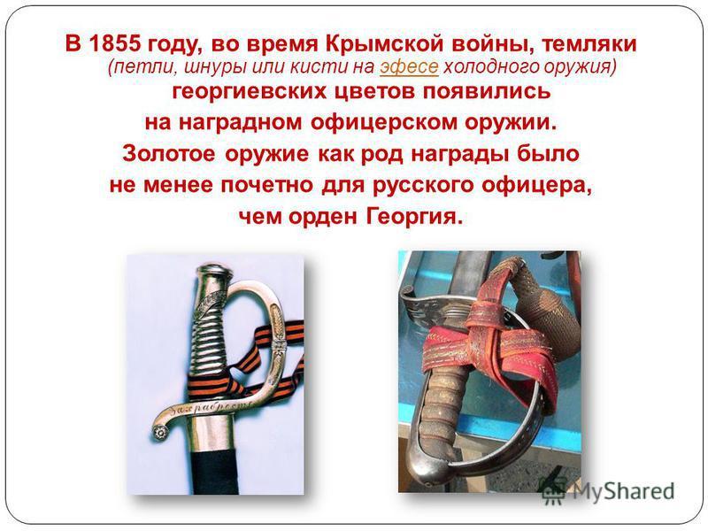 В 1855 году, во время Крымской войны, темляки (петли, шнуры или кисти на эфесе холодного оружия) георгиевских цветов появились эфесе на наградном офицерском оружии. Золотое оружие как род награды было не менее почетно для русского офицера, чем орден