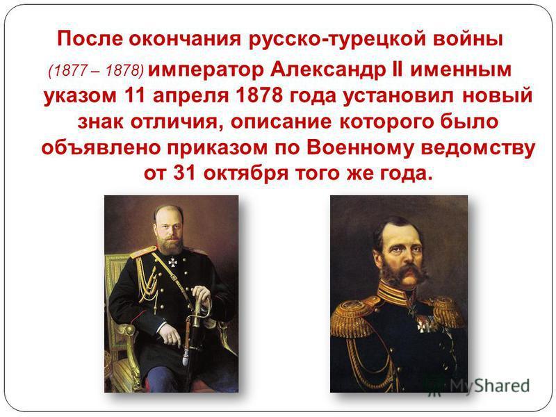 После окончания русско-турецкой войны (1877 – 1878) император Александр II именным указом 11 апреля 1878 года установил новый знак отличия, описание которого было объявлено приказом по Военному ведомству от 31 октября того же года.